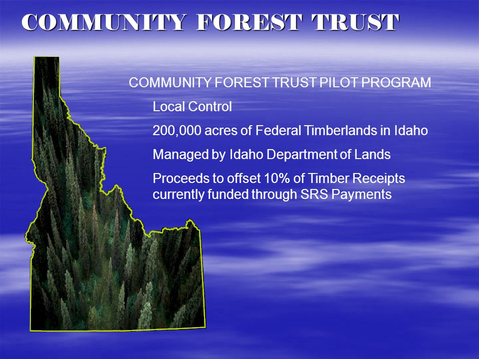 COMMUNITY FOREST TRUST COMMUNITY FOREST TRUST PILOT PROGRAM Local Control 200,000 acres of Federal Timberlands in Idaho Managed by Idaho Department of