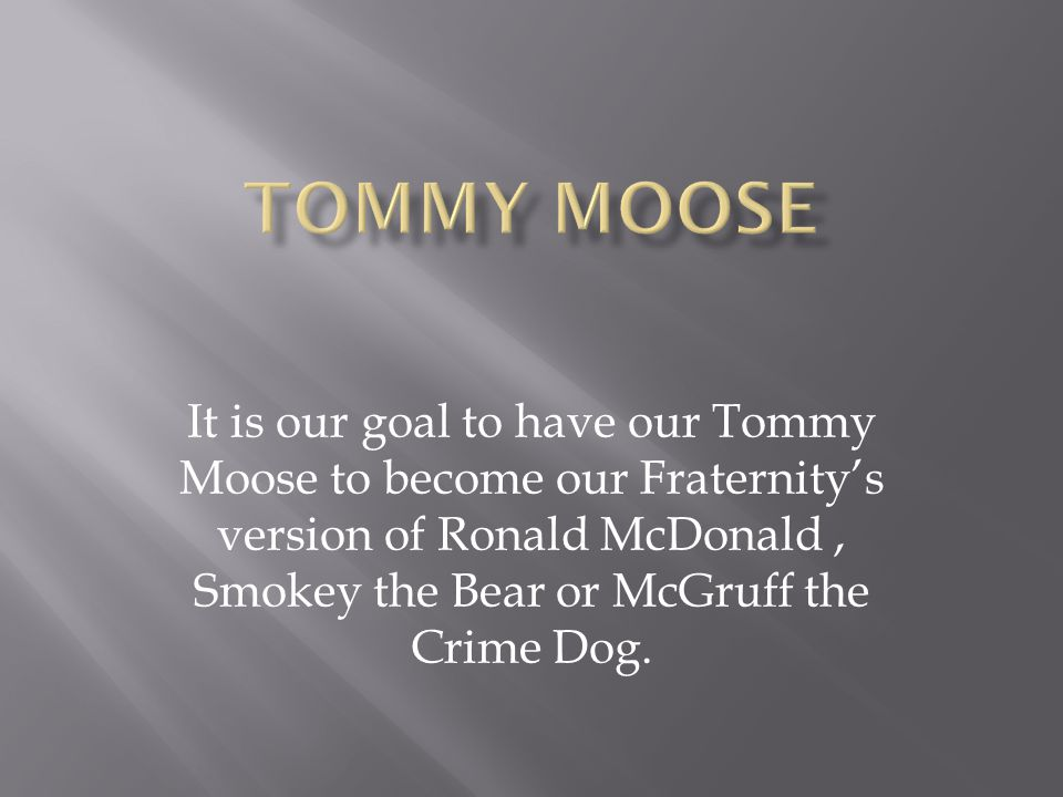 It is our goal to have our Tommy Moose to become our Fraternity's version of Ronald McDonald, Smokey the Bear or McGruff the Crime Dog.