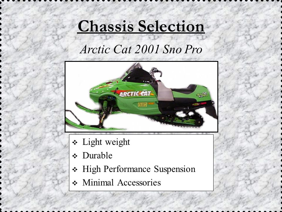  Light weight  Durable  High Performance Suspension  Minimal Accessories Chassis Selection Arctic Cat 2001 Sno Pro
