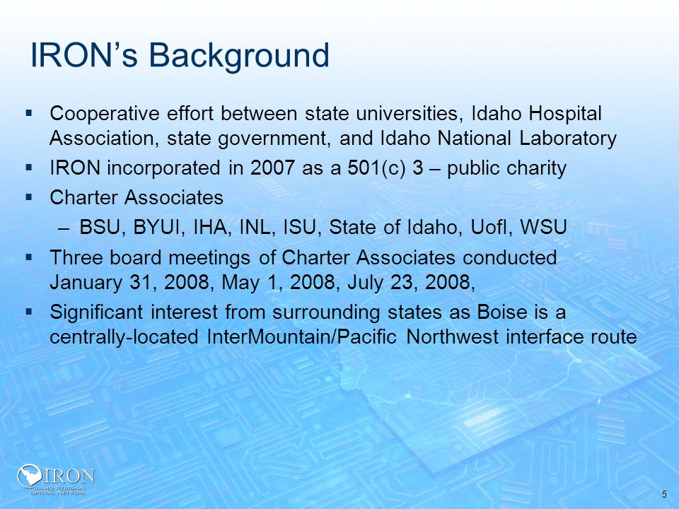 5 IRON's Background  Cooperative effort between state universities, Idaho Hospital Association, state government, and Idaho National Laboratory  IRON incorporated in 2007 as a 501(c) 3 – public charity  Charter Associates –BSU, BYUI, IHA, INL, ISU, State of Idaho, UofI, WSU  Three board meetings of Charter Associates conducted January 31, 2008, May 1, 2008, July 23, 2008,  Significant interest from surrounding states as Boise is a centrally-located InterMountain/Pacific Northwest interface route
