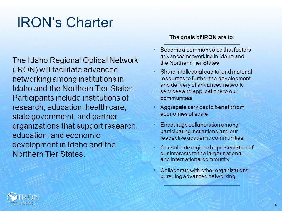6  Become a common voice that fosters advanced networking in Idaho and the Northern Tier States IRON's Charter The Idaho Regional Optical Network (IRON) will facilitate advanced networking among institutions in Idaho and the Northern Tier States.