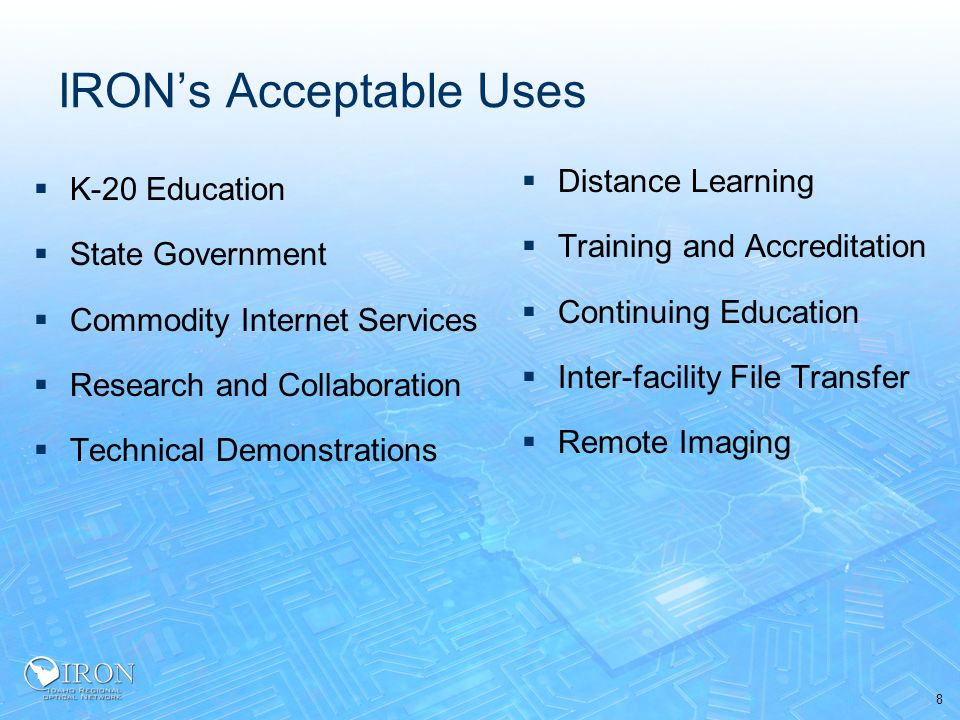 8 IRON's Acceptable Uses  K-20 Education  State Government  Commodity Internet Services  Research and Collaboration  Technical Demonstrations  Distance Learning  Training and Accreditation  Continuing Education  Inter-facility File Transfer  Remote Imaging