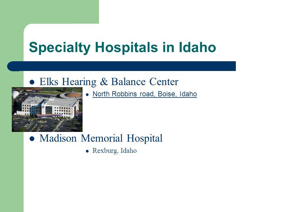 Specialty Hospitals in Idaho Elks Hearing & Balance Center North Robbins road, Boise, Idaho Madison Memorial Hospital Rexburg, Idaho