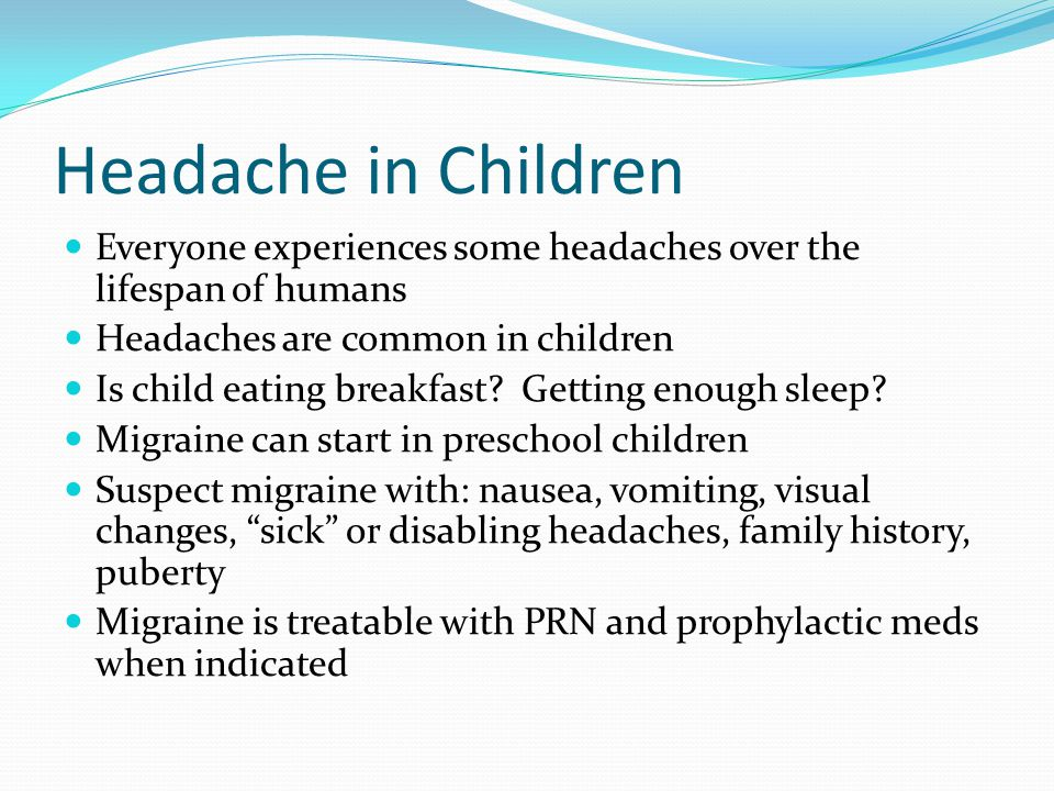 Headache in Children Everyone experiences some headaches over the lifespan of humans Headaches are common in children Is child eating breakfast.