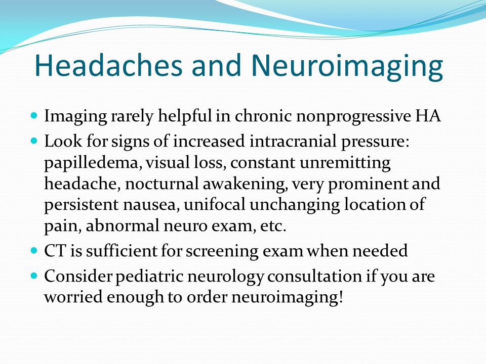 Headaches and Neuroimaging Imaging rarely helpful in chronic nonprogressive HA Look for signs of increased intracranial pressure: papilledema, visual