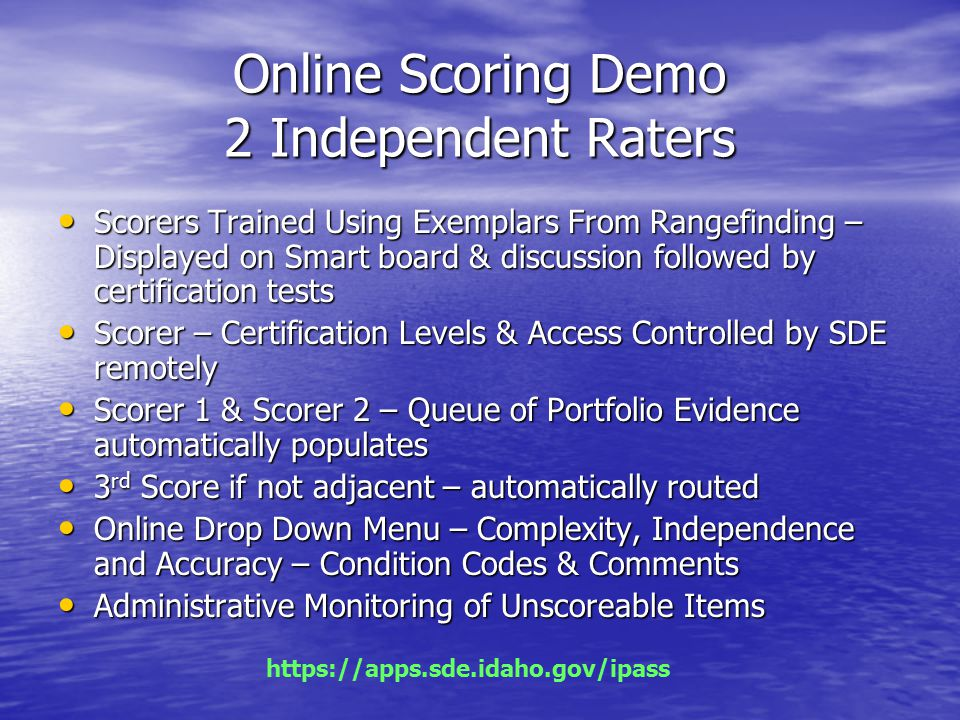 Online Scoring Demo 2 Independent Raters Scorers Trained Using Exemplars From Rangefinding – Displayed on Smart board & discussion followed by certification tests Scorers Trained Using Exemplars From Rangefinding – Displayed on Smart board & discussion followed by certification tests Scorer – Certification Levels & Access Controlled by SDE remotely Scorer – Certification Levels & Access Controlled by SDE remotely Scorer 1 & Scorer 2 – Queue of Portfolio Evidence automatically populates Scorer 1 & Scorer 2 – Queue of Portfolio Evidence automatically populates 3 rd Score if not adjacent – automatically routed 3 rd Score if not adjacent – automatically routed Online Drop Down Menu – Complexity, Independence and Accuracy – Condition Codes & Comments Online Drop Down Menu – Complexity, Independence and Accuracy – Condition Codes & Comments Administrative Monitoring of Unscoreable Items Administrative Monitoring of Unscoreable Items https://apps.sde.idaho.gov/ipass