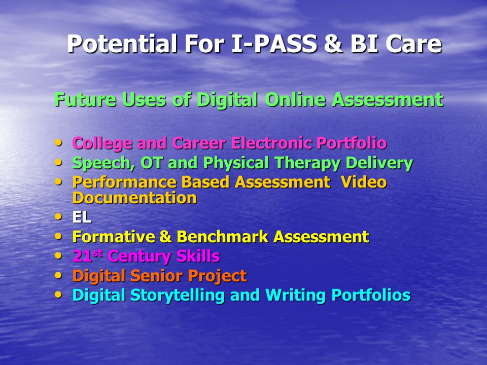 Potential For I-PASS & BI Care Potential For I-PASS & BI Care Future Uses of Digital Online Assessment College and Career Electronic Portfolio College and Career Electronic Portfolio Speech, OT and Physical Therapy Delivery Speech, OT and Physical Therapy Delivery Performance Based Assessment Video Documentation Performance Based Assessment Video Documentation EL EL Formative & Benchmark Assessment Formative & Benchmark Assessment 21 st Century Skills 21 st Century Skills Digital Senior Project Digital Senior Project Digital Storytelling and Writing Portfolios Digital Storytelling and Writing Portfolios