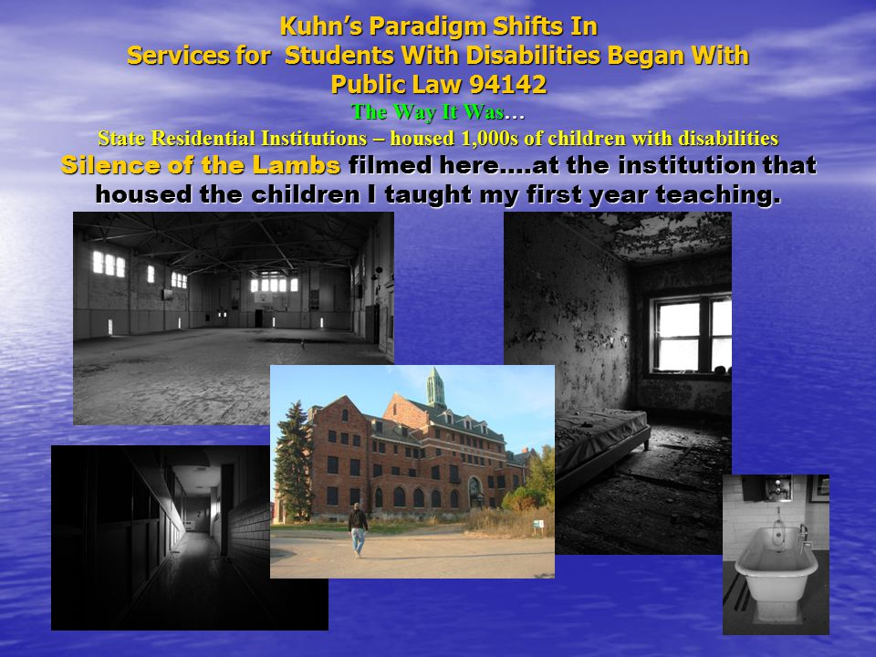 Kuhn's Paradigm Shifts In Services for Students With Disabilities Began With Public Law 94142 The Way It Was… State Residential Institutions – housed 1,000s of children with disabilities Silence of the Lambs filmed here….at the institution that housed the children I taught my first year teaching.