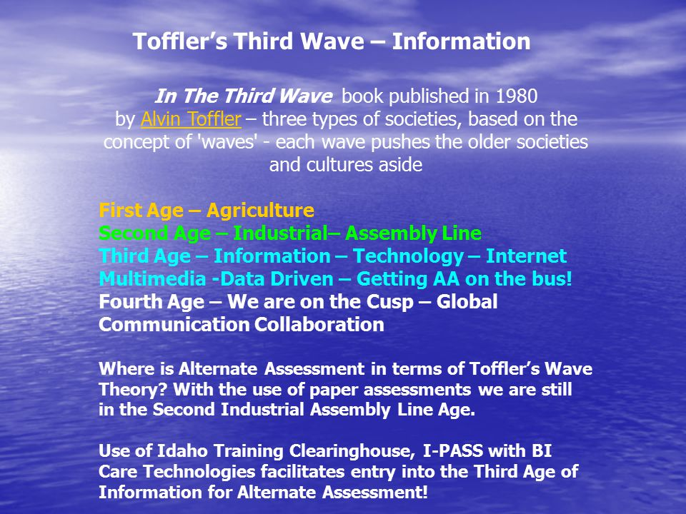 In The Third Wave book published in 1980 by Alvin Toffler – three types of societies, based on the concept of waves - each wave pushes the older societies and cultures asideAlvin Toffler First Age – Agriculture Second Age – Industrial– Assembly Line Third Age – Information – Technology – Internet Multimedia -Data Driven – Getting AA on the bus.