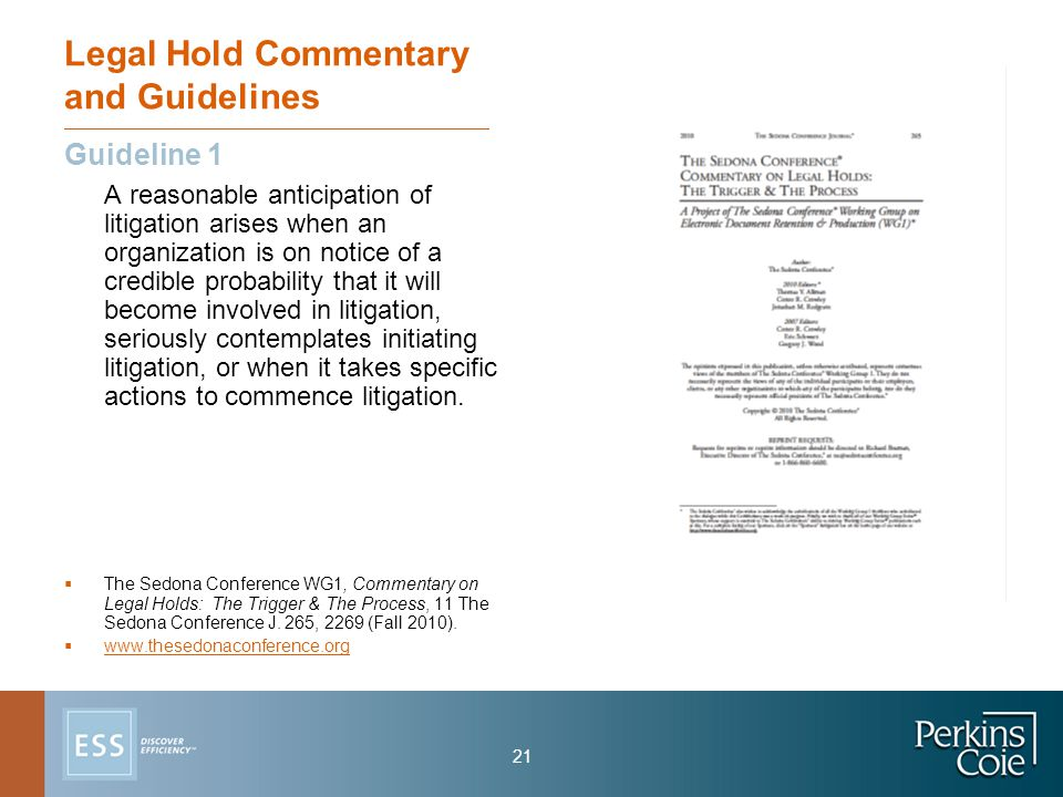 21 Legal Hold Commentary and Guidelines Guideline 1 A reasonable anticipation of litigation arises when an organization is on notice of a credible probability that it will become involved in litigation, seriously contemplates initiating litigation, or when it takes specific actions to commence litigation.