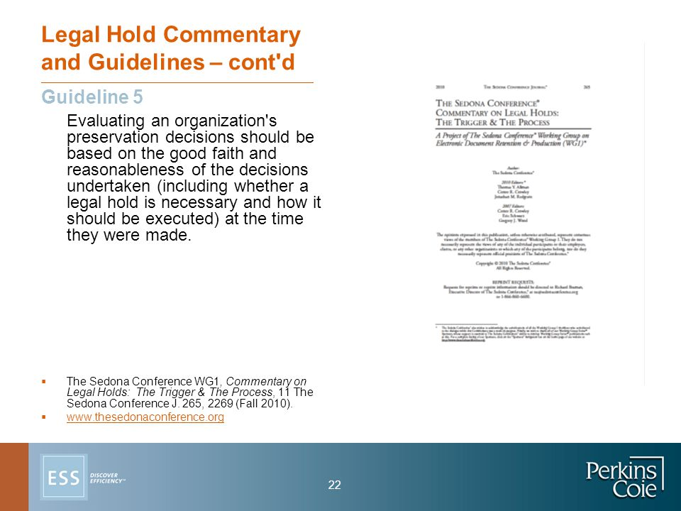 22 Legal Hold Commentary and Guidelines – cont d Guideline 5 Evaluating an organization s preservation decisions should be based on the good faith and reasonableness of the decisions undertaken (including whether a legal hold is necessary and how it should be executed) at the time they were made.