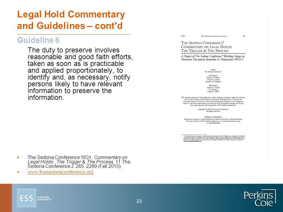 23 Legal Hold Commentary and Guidelines – cont d Guideline 6 The duty to preserve involves reasonable and good faith efforts, taken as soon as is practicable and applied proportionately, to identify and, as necessary, notify persons likely to have relevant information to preserve the information.
