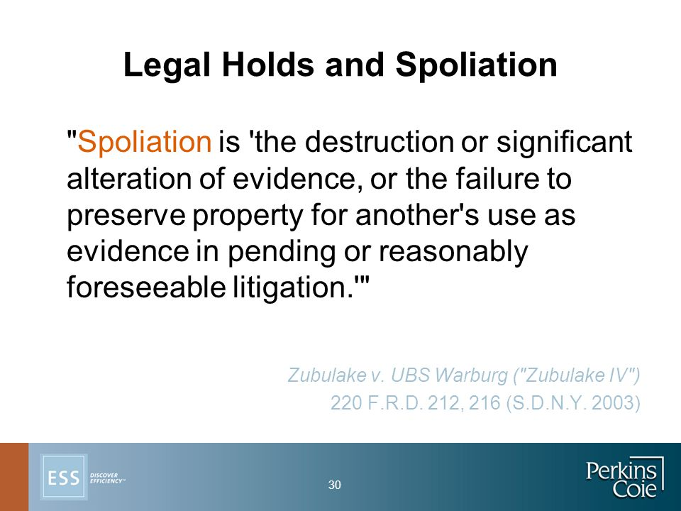 30 Legal Holds and Spoliation Spoliation is the destruction or significant alteration of evidence, or the failure to preserve property for another s use as evidence in pending or reasonably foreseeable litigation. Zubulake v.