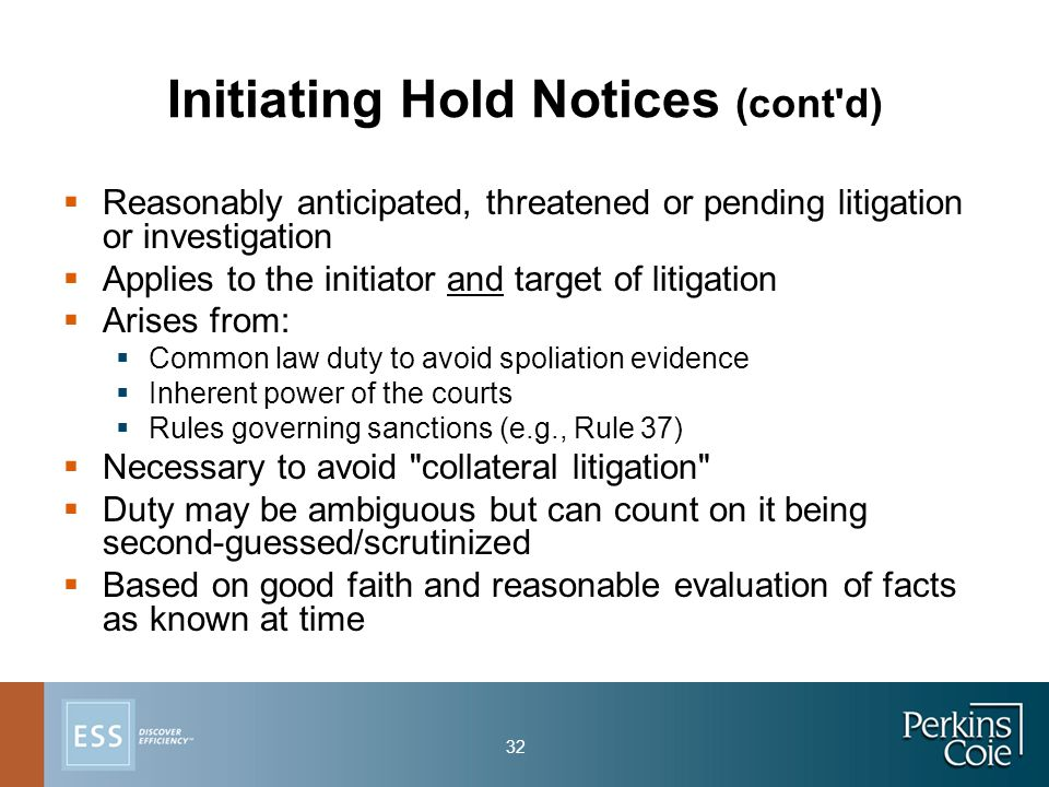 32 Initiating Hold Notices (cont d)  Reasonably anticipated, threatened or pending litigation or investigation  Applies to the initiator and target of litigation  Arises from:  Common law duty to avoid spoliation evidence  Inherent power of the courts  Rules governing sanctions (e.g., Rule 37)  Necessary to avoid collateral litigation  Duty may be ambiguous but can count on it being second-guessed/scrutinized  Based on good faith and reasonable evaluation of facts as known at time