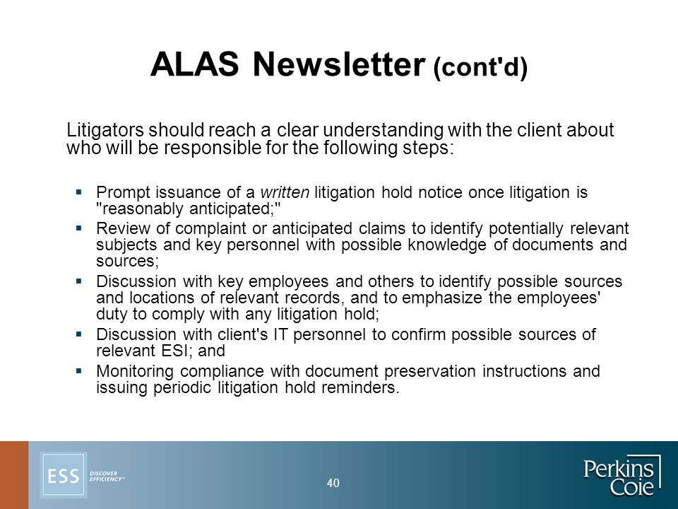40 ALAS Newsletter (cont d) Litigators should reach a clear understanding with the client about who will be responsible for the following steps:  Prompt issuance of a written litigation hold notice once litigation is reasonably anticipated;  Review of complaint or anticipated claims to identify potentially relevant subjects and key personnel with possible knowledge of documents and sources;  Discussion with key employees and others to identify possible sources and locations of relevant records, and to emphasize the employees duty to comply with any litigation hold;  Discussion with client s IT personnel to confirm possible sources of relevant ESI; and  Monitoring compliance with document preservation instructions and issuing periodic litigation hold reminders.