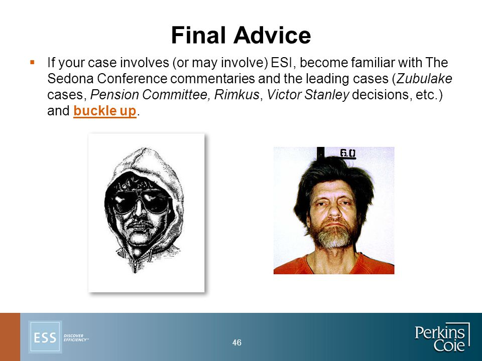 46 Final Advice  If your case involves (or may involve) ESI, become familiar with The Sedona Conference commentaries and the leading cases (Zubulake cases, Pension Committee, Rimkus, Victor Stanley decisions, etc.) and buckle up.
