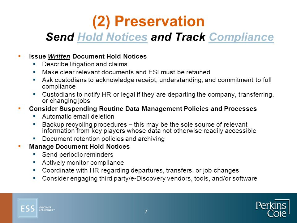 7 (2) Preservation Send Hold Notices and Track Compliance  Issue Written Document Hold Notices  Describe litigation and claims  Make clear relevant documents and ESI must be retained  Ask custodians to acknowledge receipt, understanding, and commitment to full compliance  Custodians to notify HR or legal if they are departing the company, transferring, or changing jobs  Consider Suspending Routine Data Management Policies and Processes  Automatic email deletion  Backup recycling procedures – this may be the sole source of relevant information from key players whose data not otherwise readily accessible  Document retention policies and archiving  Manage Document Hold Notices  Send periodic reminders  Actively monitor compliance  Coordinate with HR regarding departures, transfers, or job changes  Consider engaging third party/e-Discovery vendors, tools, and/or software