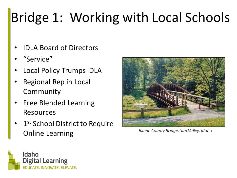 Bridge 1: Working with Local Schools IDLA Board of Directors Service Local Policy Trumps IDLA Regional Rep in Local Community Free Blended Learning Resources 1 st School District to Require Online Learning Blaine County Bridge, Sun Valley, Idaho
