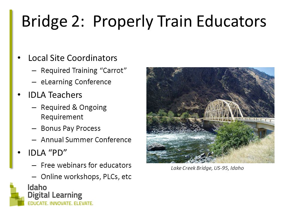 Bridge 2: Properly Train Educators Local Site Coordinators – Required Training Carrot – eLearning Conference IDLA Teachers – Required & Ongoing Requirement – Bonus Pay Process – Annual Summer Conference IDLA PD – Free webinars for educators – Online workshops, PLCs, etc Lake Creek Bridge, US-95, Idaho
