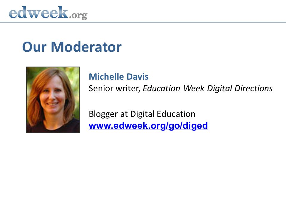 Our Moderator Michelle Davis Senior writer, Education Week Digital Directions Blogger at Digital Education www.edweek.org/go/diged www.edweek.org/go/diged