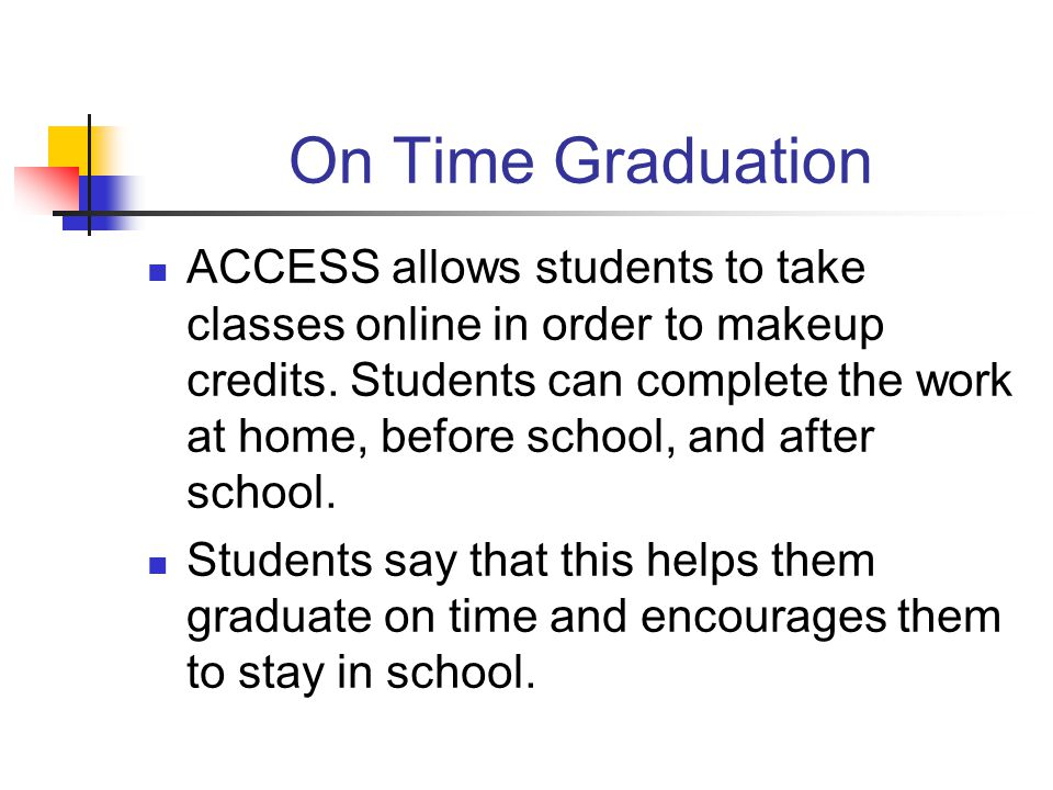 On Time Graduation ACCESS allows students to take classes online in order to makeup credits.