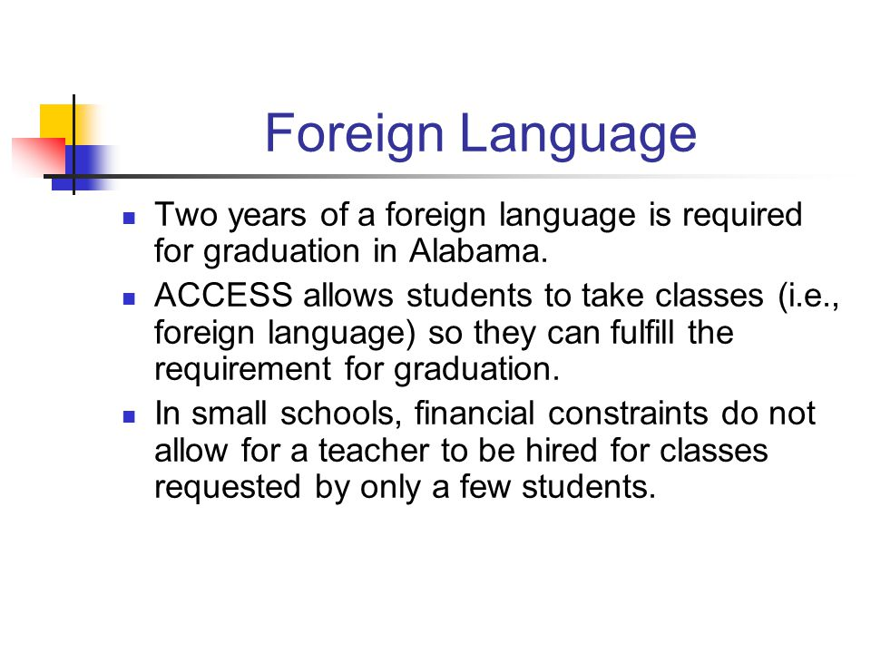 Foreign Language Two years of a foreign language is required for graduation in Alabama.