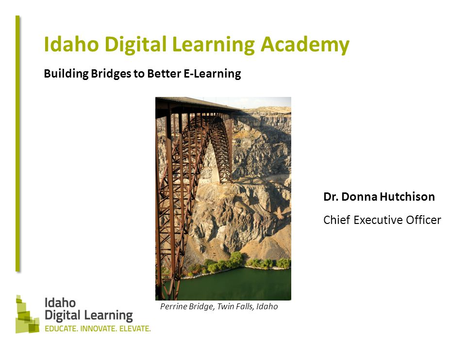 Idaho Digital Learning Academy Building Bridges to Better E-Learning Dr.