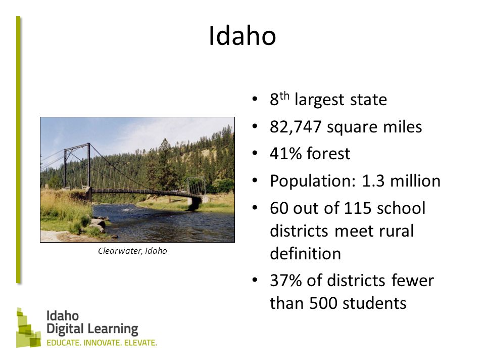 Idaho 8 th largest state 82,747 square miles 41% forest Population: 1.3 million 60 out of 115 school districts meet rural definition 37% of districts fewer than 500 students Clearwater, Idaho