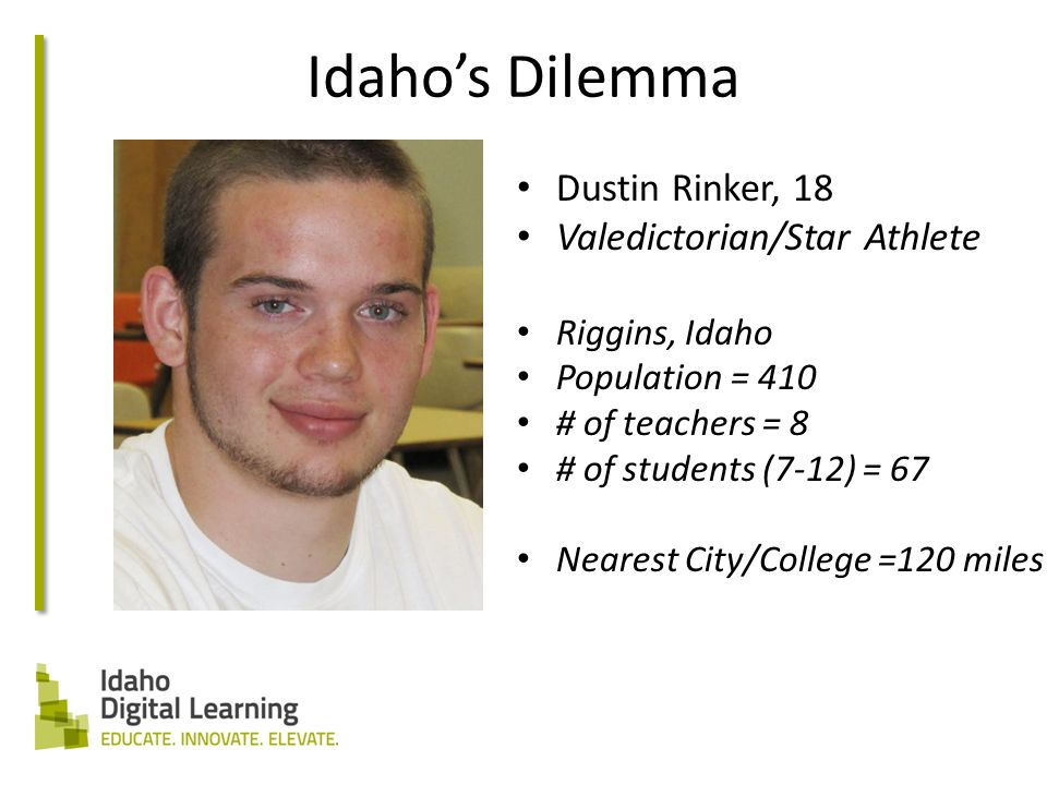 Idaho's Dilemma Dustin Rinker, 18 Valedictorian/Star Athlete Riggins, Idaho Population = 410 # of teachers = 8 # of students (7-12) = 67 Nearest City/College =120 miles