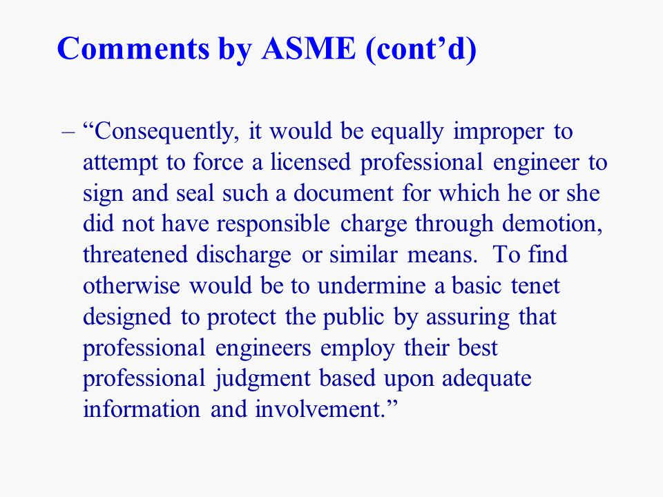 "Comments by ASME (cont'd) –""Consequently, it would be equally improper to attempt to force a licensed professional engineer to sign and seal such a do"