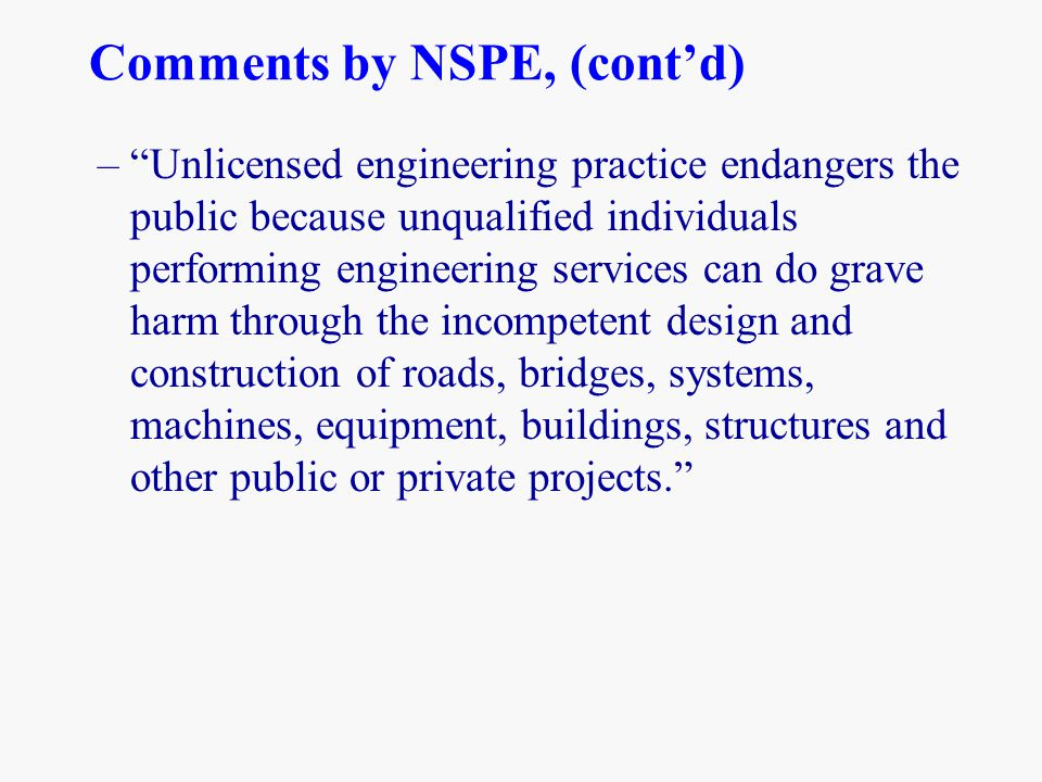 "Comments by NSPE, (cont'd) –""Unlicensed engineering practice endangers the public because unqualified individuals performing engineering services can"