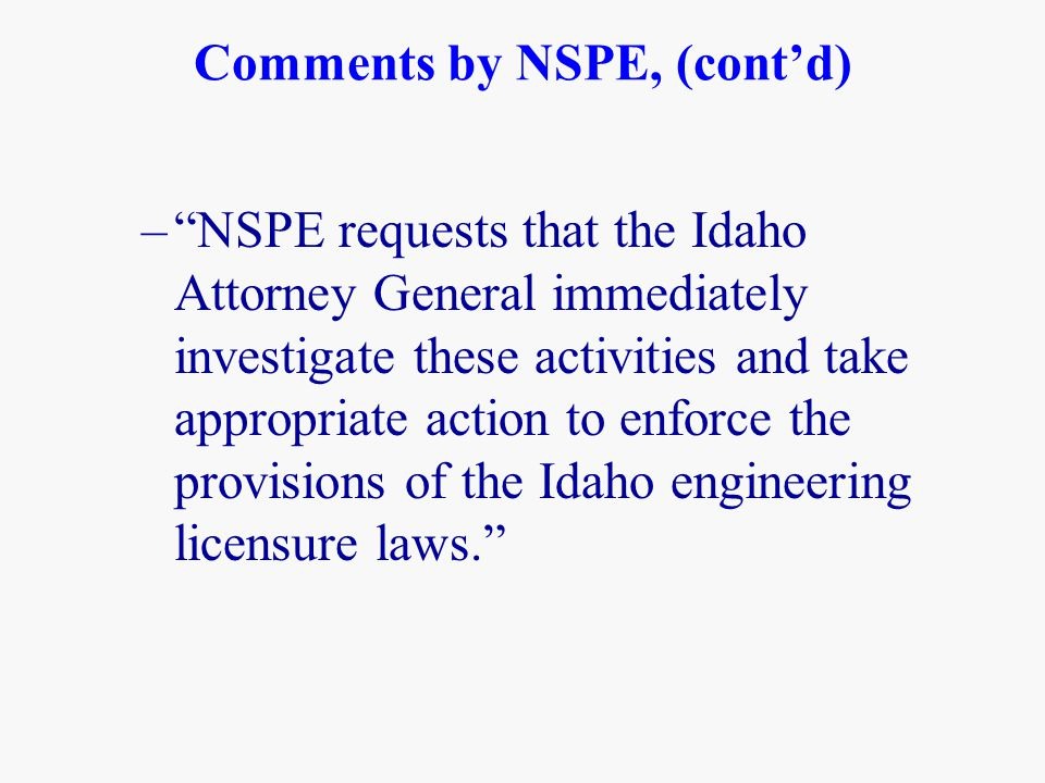 Comments by NSPE, (cont'd) – NSPE requests that the Idaho Attorney General immediately investigate these activities and take appropriate action to enforce the provisions of the Idaho engineering licensure laws.