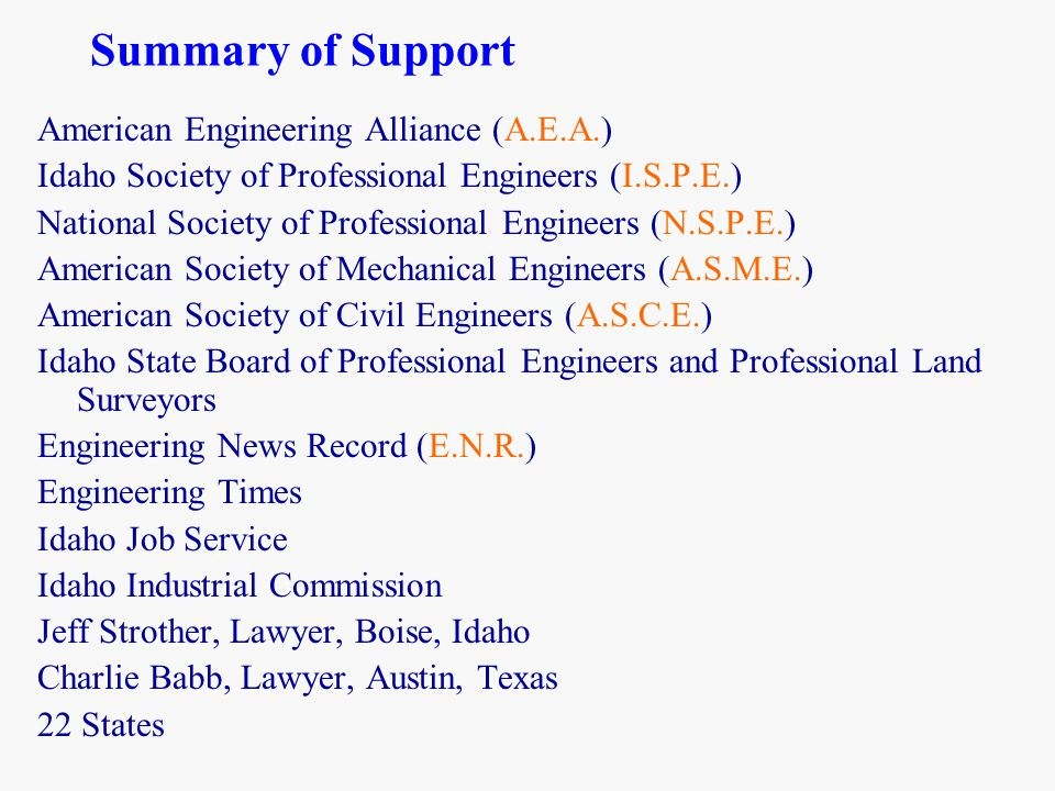 Summary of Support American Engineering Alliance (A.E.A.) Idaho Society of Professional Engineers (I.S.P.E.) National Society of Professional Engineers (N.S.P.E.) American Society of Mechanical Engineers (A.S.M.E.) American Society of Civil Engineers (A.S.C.E.) Idaho State Board of Professional Engineers and Professional Land Surveyors Engineering News Record (E.N.R.) Engineering Times Idaho Job Service Idaho Industrial Commission Jeff Strother, Lawyer, Boise, Idaho Charlie Babb, Lawyer, Austin, Texas 22 States