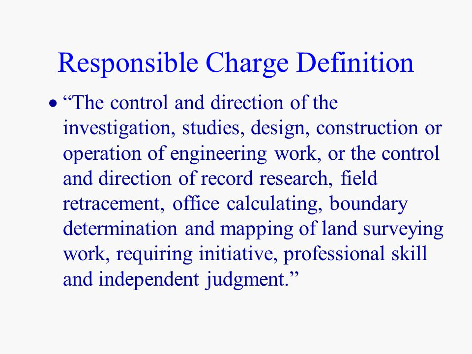 Responsible Charge Definition  The control and direction of the investigation, studies, design, construction or operation of engineering work, or the control and direction of record research, field retracement, office calculating, boundary determination and mapping of land surveying work, requiring initiative, professional skill and independent judgment.