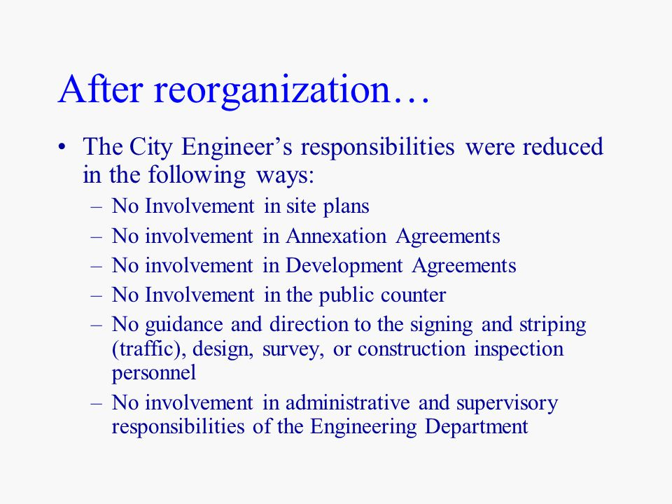 After reorganization… The City Engineer's responsibilities were reduced in the following ways: –No Involvement in site plans –No involvement in Annexation Agreements –No involvement in Development Agreements –No Involvement in the public counter –No guidance and direction to the signing and striping (traffic), design, survey, or construction inspection personnel –No involvement in administrative and supervisory responsibilities of the Engineering Department