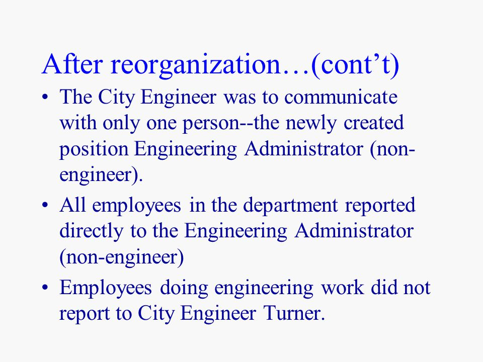 After reorganization…(cont't) The City Engineer was to communicate with only one person--the newly created position Engineering Administrator (non- en