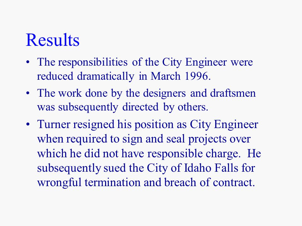 Results The responsibilities of the City Engineer were reduced dramatically in March 1996. The work done by the designers and draftsmen was subsequent