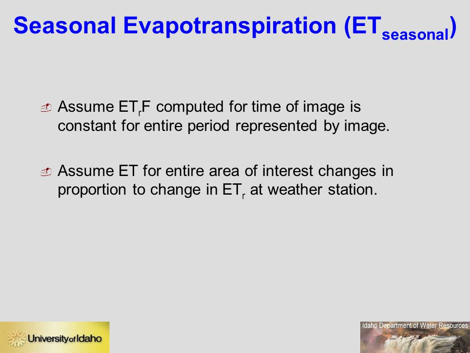 Seasonal Evapotranspiration (ET seasonal )  Assume ET r F computed for time of image is constant for entire period represented by image.