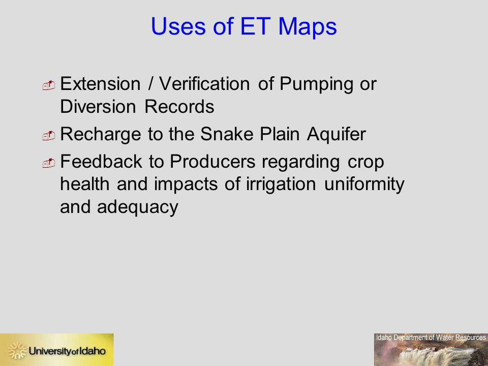 Uses of ET Maps  Extension / Verification of Pumping or Diversion Records  Recharge to the Snake Plain Aquifer  Feedback to Producers regarding crop health and impacts of irrigation uniformity and adequacy