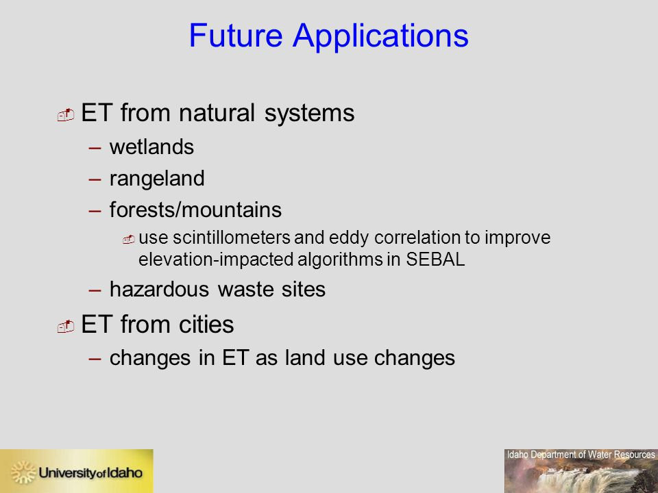 Future Applications  ET from natural systems –wetlands –rangeland –forests/mountains  use scintillometers and eddy correlation to improve elevation-impacted algorithms in SEBAL –hazardous waste sites  ET from cities –changes in ET as land use changes