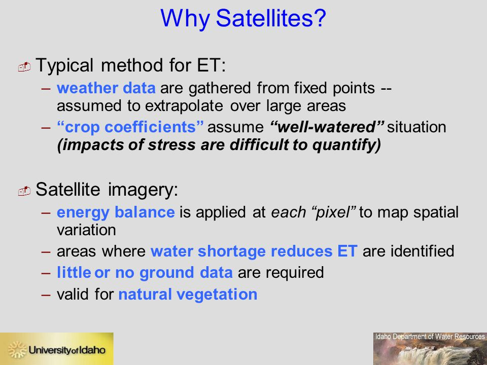 "Why Satellites?  Typical method for ET: –weather data are gathered from fixed points -- assumed to extrapolate over large areas –""crop coefficients"""