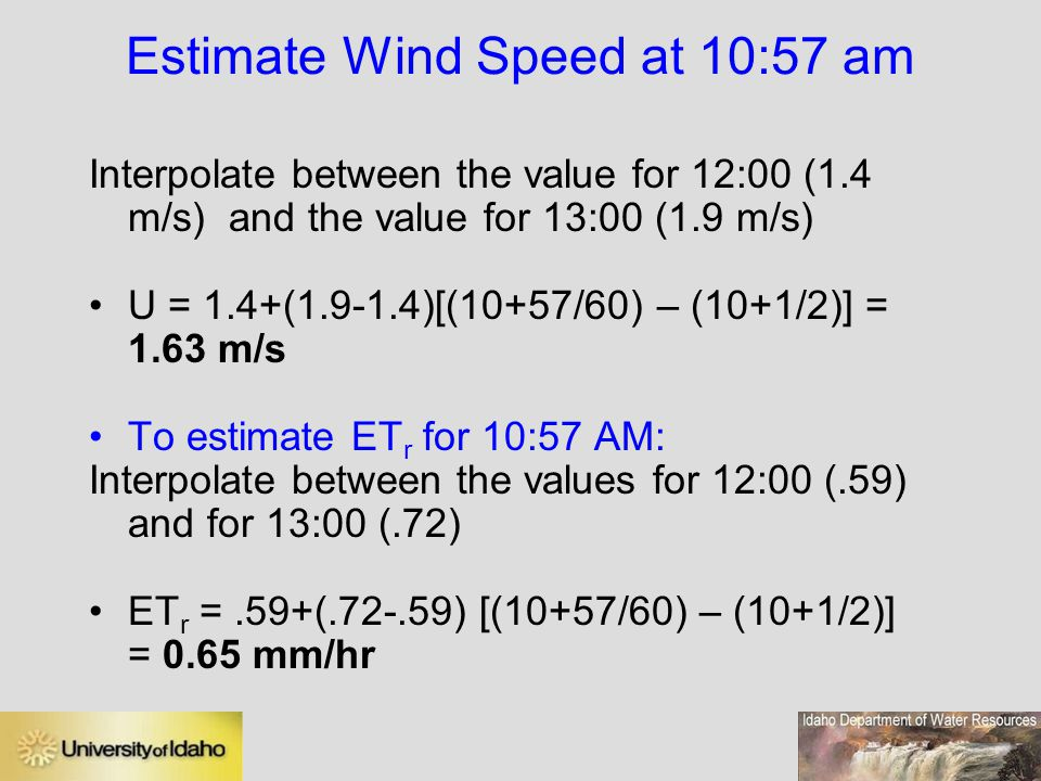 Estimate Wind Speed at 10:57 am Interpolate between the value for 12:00 (1.4 m/s) and the value for 13:00 (1.9 m/s) U = 1.4+(1.9-1.4)[(10+57/60) – (10+1/2)] = 1.63 m/s To estimate ET r for 10:57 AM: Interpolate between the values for 12:00 (.59) and for 13:00 (.72) ET r =.59+(.72-.59) [(10+57/60) – (10+1/2)] = 0.65 mm/hr