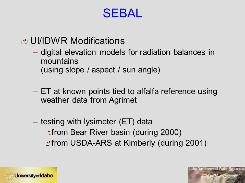 SEBAL  UI/IDWR Modifications –digital elevation models for radiation balances in mountains (using slope / aspect / sun angle) –ET at known points tied to alfalfa reference using weather data from Agrimet –testing with lysimeter (ET) data  from Bear River basin (during 2000)  from USDA-ARS at Kimberly (during 2001)