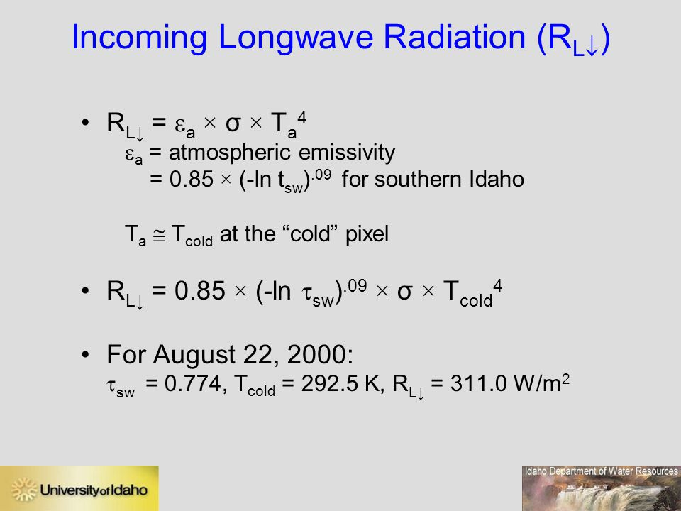 Incoming Longwave Radiation (R L  ) R L↓ =  a × σ × T a 4  a = atmospheric emissivity = 0.85 × (-ln t sw ).09 for southern Idaho T a  T cold at the cold pixel R L↓ = 0.85 × (-ln  sw ).09 × σ × T cold 4 For August 22, 2000:  sw = 0.774, T cold = 292.5 K, R L↓ = 311.0 W/m 2