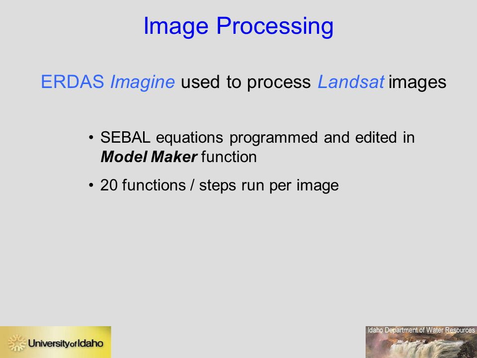 Image Processing ERDAS Imagine used to process Landsat images SEBAL equations programmed and edited in Model Maker function 20 functions / steps run per image