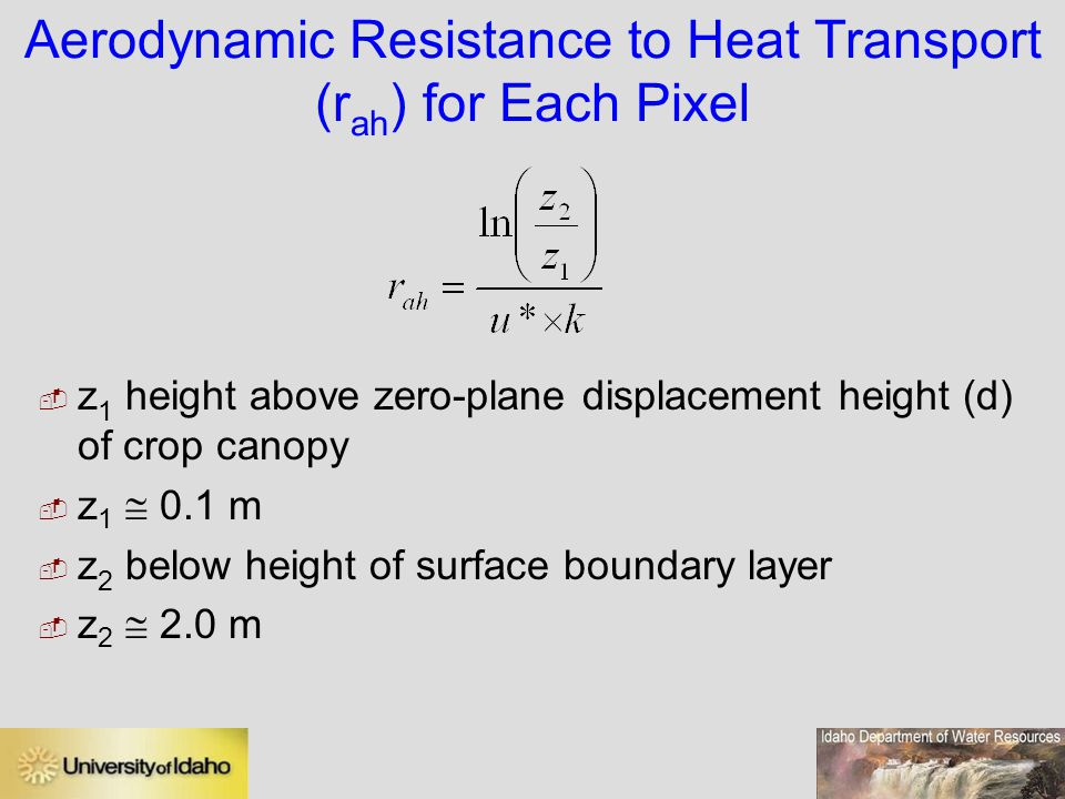 Aerodynamic Resistance to Heat Transport (r ah ) for Each Pixel  z 1 height above zero-plane displacement height (d) of crop canopy  z 1  0.1 m  z 2 below height of surface boundary layer  z 2  2.0 m