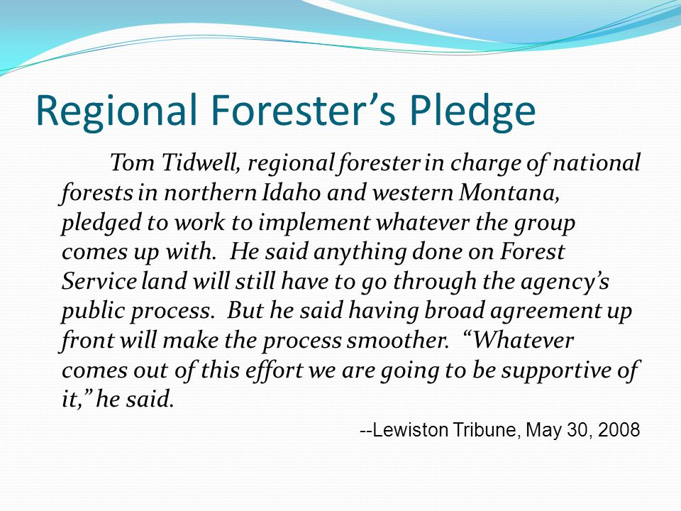 Regional Forester's Pledge Tom Tidwell, regional forester in charge of national forests in northern Idaho and western Montana, pledged to work to implement whatever the group comes up with.