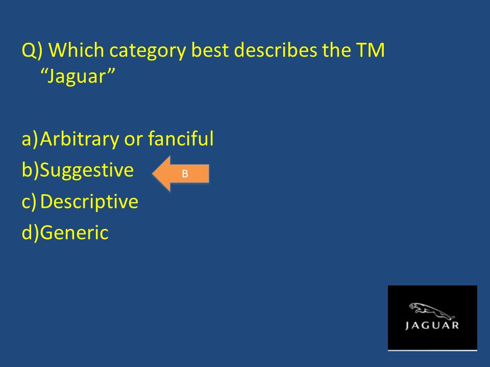 Q) Which category best describes the TM Jaguar a)Arbitrary or fanciful b)Suggestive c)Descriptive d)Generic B B