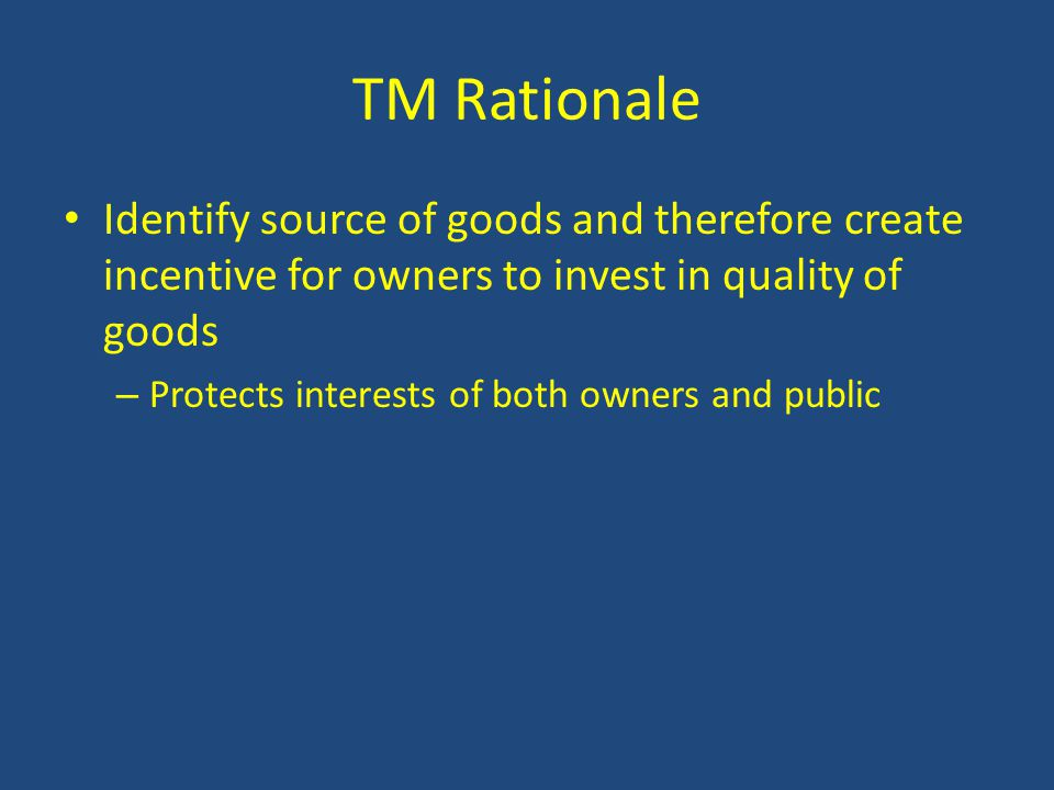 TM Rationale Identify source of goods and therefore create incentive for owners to invest in quality of goods – Protects interests of both owners and public