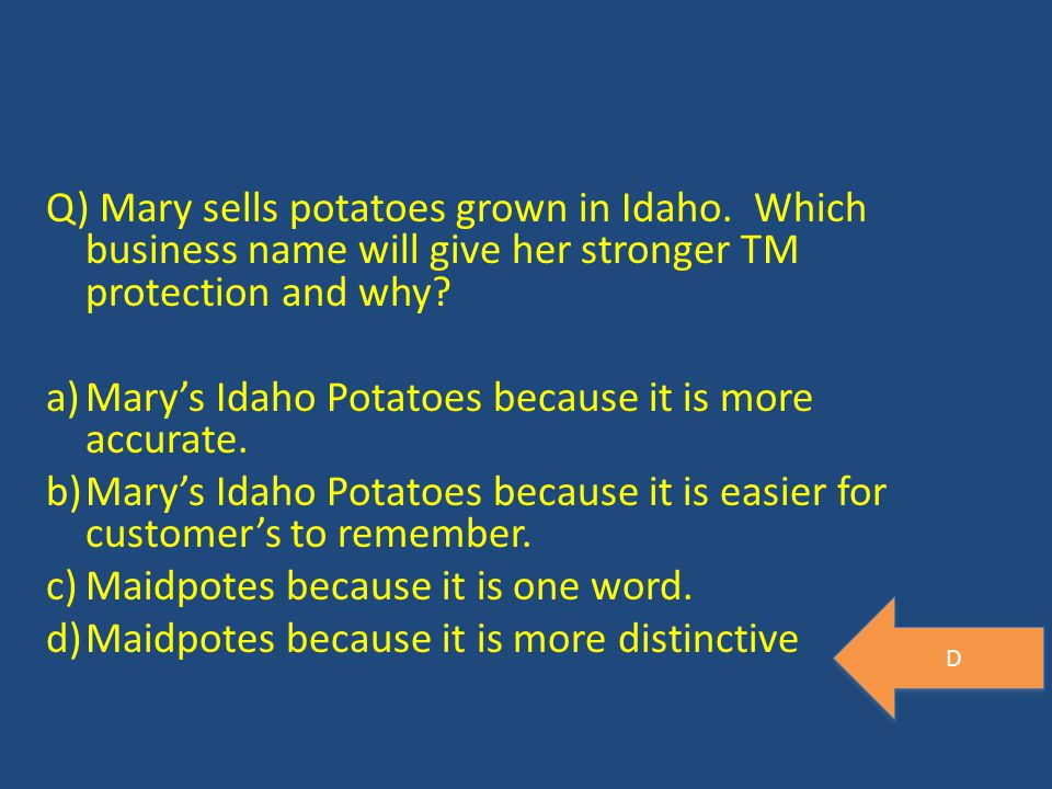 Q) Mary sells potatoes grown in Idaho. Which business name will give her stronger TM protection and why? a)Mary's Idaho Potatoes because it is more ac